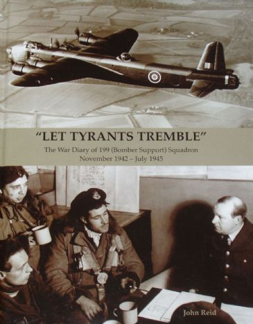 Let Tyrants Tremble - The War Diary of 199 (Bomber Support) Squadron, November 1942 - July 1945, by John Reid